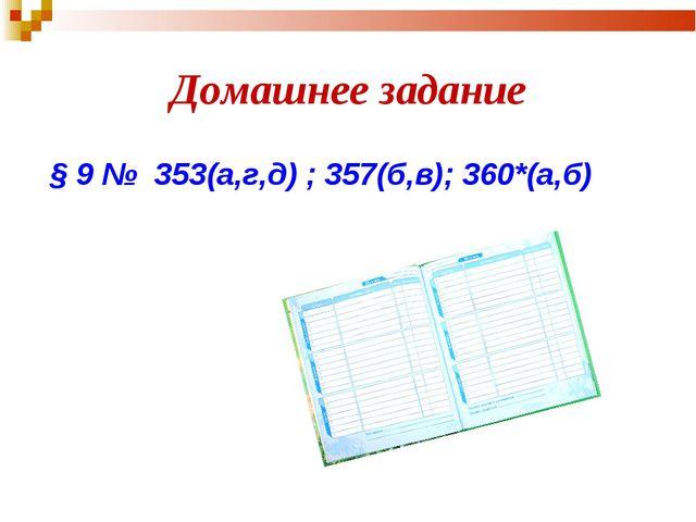 Домашнее задание § 9 № 353(а,г,д) ; 357(б,в); 360*(а,б)