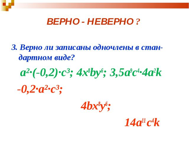 ВЕРНО - НЕВЕРНО ? 3. Верно ли записаны одночлены в стан-дартном виде? а²·(-0,...