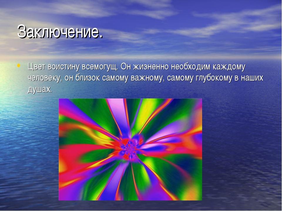 Заключение. Цвет воистину всемогущ. Он жизненно необходим каждому человеку, о...