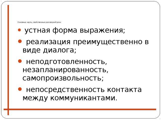 Основные черты, свойственные разговорной речи: устная форма выражения; реали...
