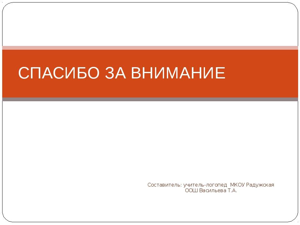 Составитель: учитель-логопед МКОУ Радужская ООШ Васильева Т.А. СПАСИБО ЗА ВНИ...