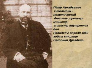 Пётр Аркадьевич Столыпин - политический деятель, премьер-министр, министр вну