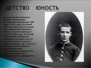 Детство провел сначала в усадьбе Середниково Московской губернии (до 1869 год