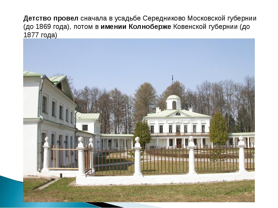 Детство провел сначала в усадьбе Середниково Московской губернии (до 1869 год...