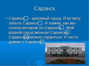 Саранск Саранск – красивый город. Я не могу забыть Саранск . Я помню, как мы