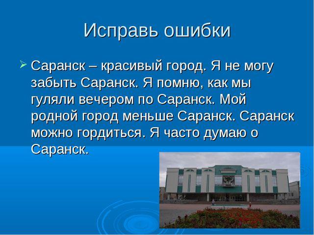Исправь ошибки Саранск – красивый город. Я не могу забыть Саранск. Я помню, к...