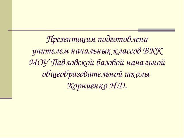 Презентация подготовлена учителем начальных классов ВКК МОУ Павловской базово...