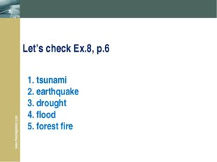 1. tsunami 2. earthquake 3. drought 4. flood 5. forest fire Let's check Ex.8,
