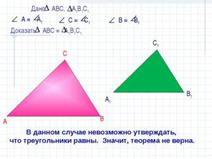 В данном случае невозможно утверждать, что треугольники равны. Значит, теорем