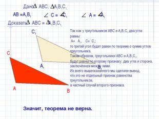 АВ =А1В1 Значит, теорема не верна. Так как у треугольников АВС и А1В1С1 два