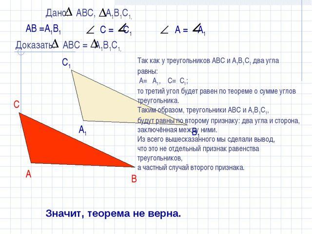 АВ =А1В1 Значит, теорема не верна. Так как у треугольников АВС и А1В1С1 два...