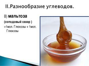В) мальтоза (солодовый сахар ) =1мол. Глюкозы + 1мол. Глюкозы
