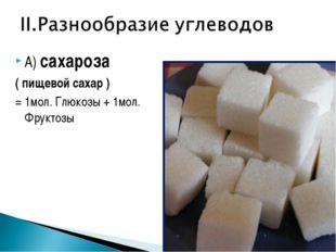 А) сахароза ( пищевой сахар ) = 1мол. Глюкозы + 1мол. Фруктозы