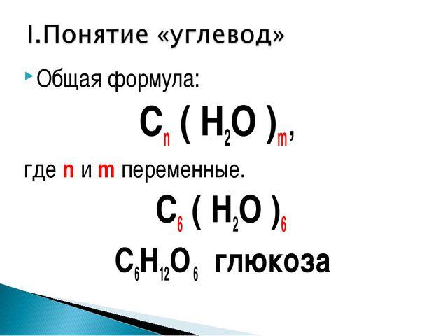 Общая формула: Сn ( H2O )m, где n и m переменные. С6 ( H2O )6 С6H12O 6 глюкоза