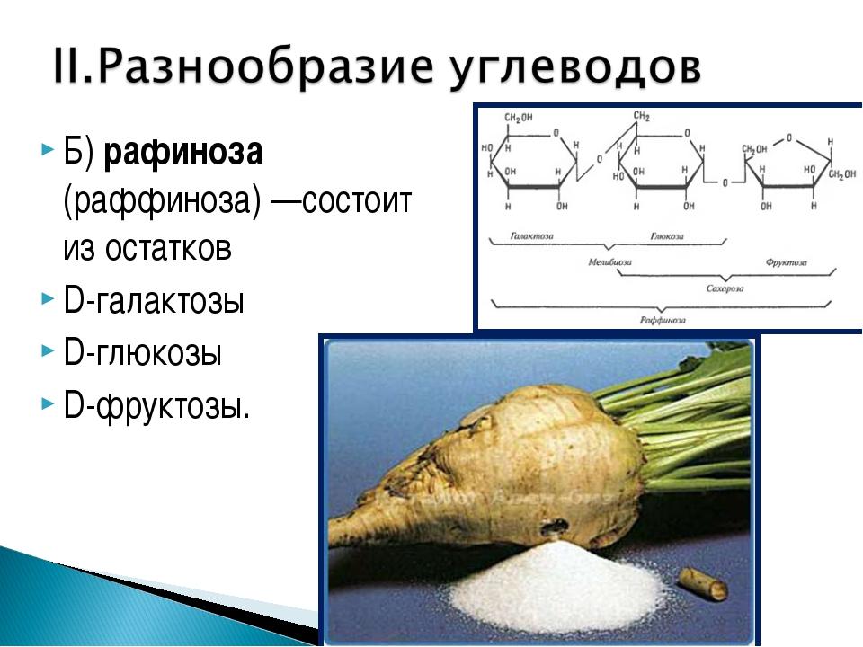 Б) рафиноза (раффиноза)—состоит из остатков D-галактозы D-глюкозы D-фруктозы.