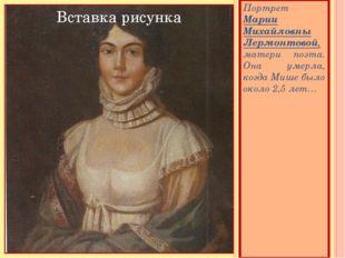 Портрет Марии Михайловны Лермонтовой, матери поэта. Она умерла, когда Мише б