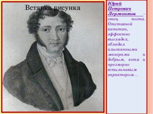 Юрий Петрович Лермонтов – отец поэта. Отставной капитан, эффектно выглядел,
