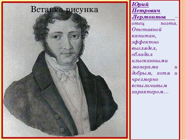 Юрий Петрович Лермонтов – отец поэта. Отставной капитан, эффектно выглядел,...