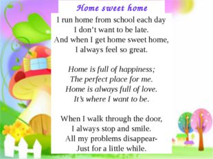 Home sweet home I run home from school each day I don't want to be late. And