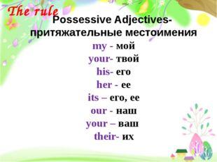 Possessive Adjectives- притяжательные местоимения my - мой your- твой his- ег