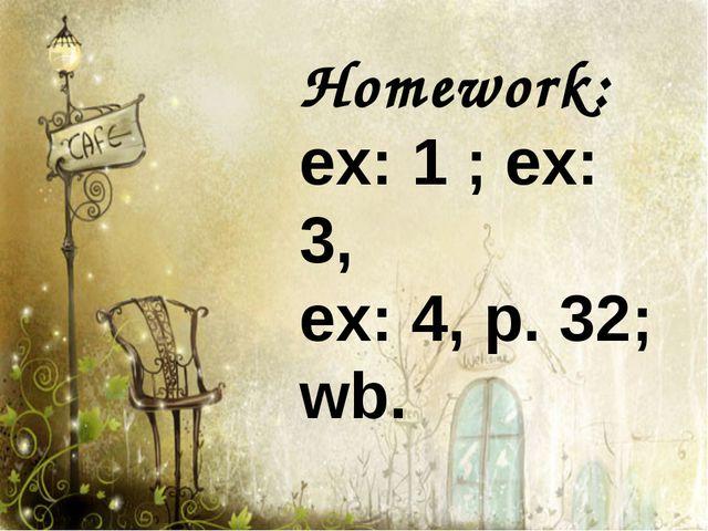 Homework: ex: 1 ; ex: 3, ex: 4, p. 32; wb.