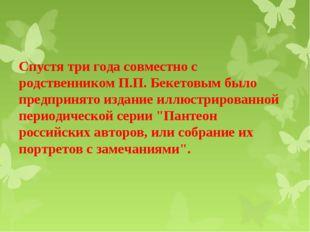 Спустя три года совместно с родственником П.П. Бекетовым было предпринято изд
