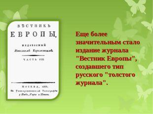 """Еще более значительным стало издание журнала """"Вестник Европы"""", создавшего тип"""