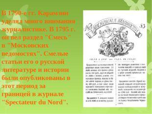 В 1790-е гг. Карамзин уделял много внимания журналистике. В 1795 г. он вел ра