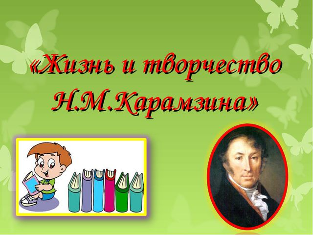 «Жизнь и творчество Н.М.Карамзина»