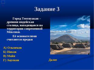 Задание 3 Город Теотиуакан – древняя индейская столица, находящаяся на терр
