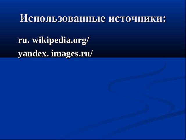 Использованные источники: ru. wikipedia.org/ yandex. images.ru/