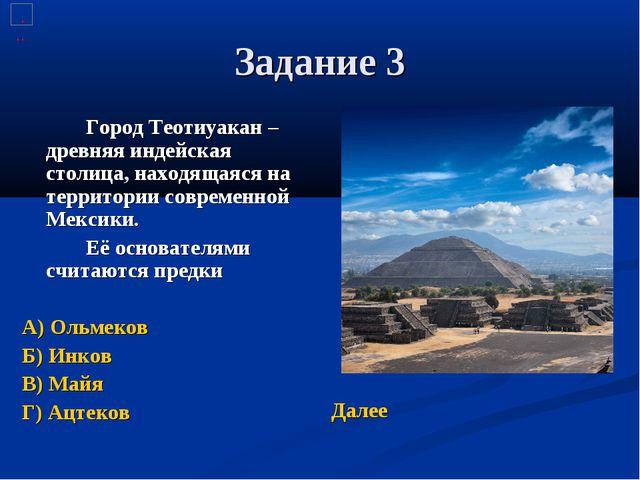 Задание 3 Город Теотиуакан – древняя индейская столица, находящаяся на терр...