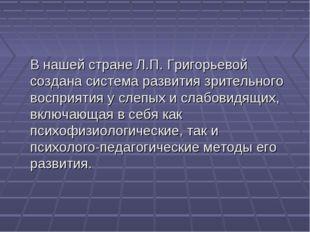 В нашей стране Л.П. Григорьевой создана система развития зрительного восприя