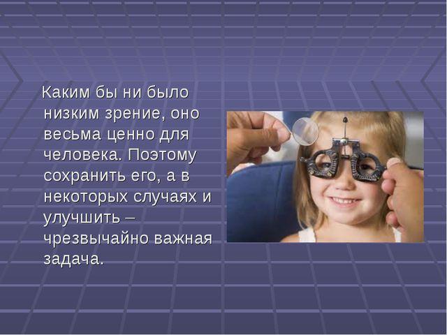 Каким бы ни было низким зрение, оно весьма ценно для человека. Поэтому сохра...