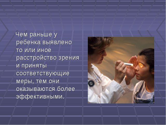 Чем раньше у ребенка выявлено то или иное расстройство зрения и приняты соот...