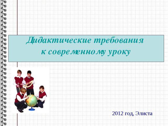 Дидактические требования к современному уроку 2012 год, Элиста