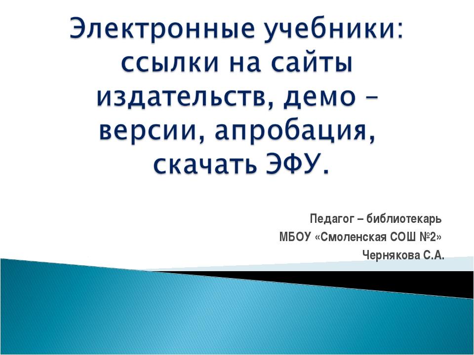 Педагог – библиотекарь МБОУ «Смоленская СОШ №2» Чернякова С.А.