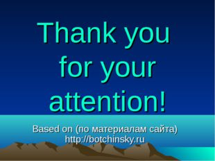 Thank you for your attention! Based on (по материалам сайта) http://botchinsk