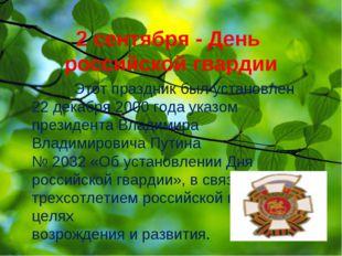 2 сентября - День российской гвардии Этот праздник был установлен 22 декабря