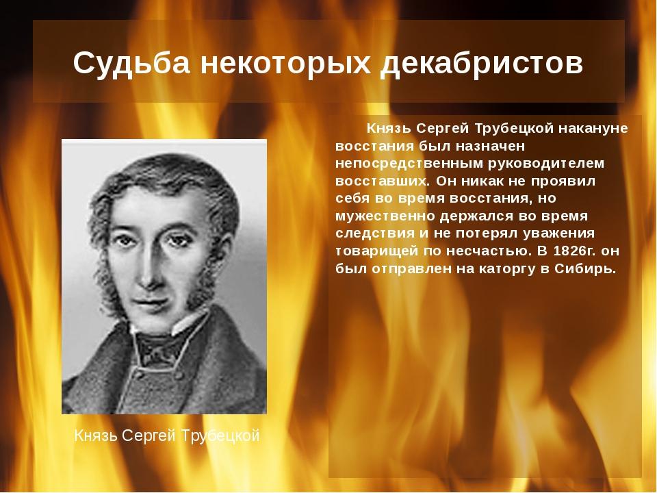 Судьба некоторых декабристов Князь Сергей Трубецкой накануне восстания был на...