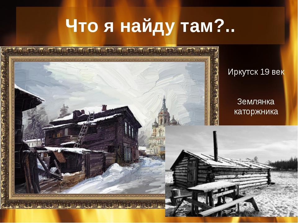 Что я найду там?.. Иркутск 19 век Землянка каторжника