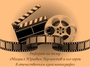 Реферат на тему: «Михаил Юрьевич Лермонтов и его герои в отечественном кинема