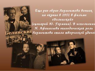 Еще раз образ Лермонтова возник на экране в 1951 в фильме «Белинский» (сценар