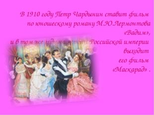 В 1910 году Петр Чардынин ставит фильм по юношескому роману М.Ю.Лермонтова «В