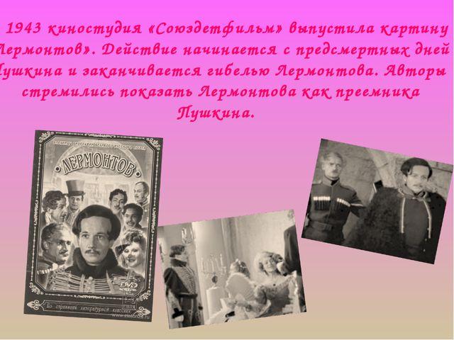 В 1943 киностудия «Союздетфильм» выпустила картину «Лермонтов». Действие начи...