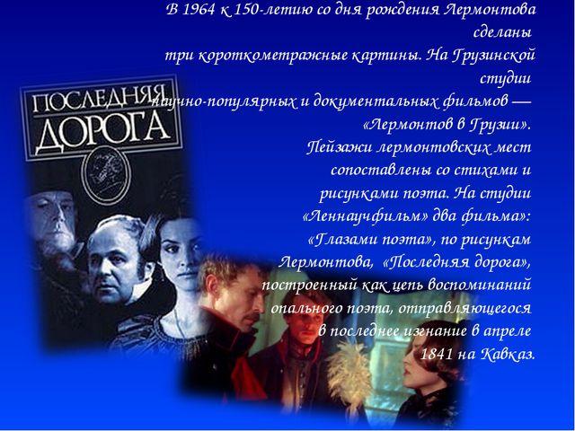 В 1964 к 150-летию со дня рождения Лермонтова сделаны три короткометражные ка...