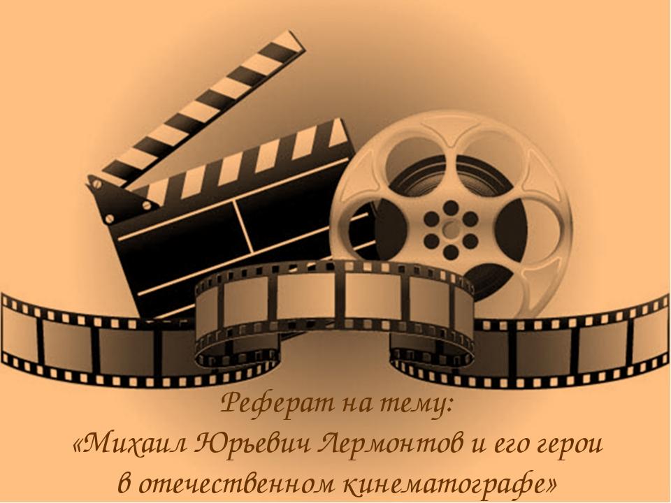 Реферат на тему: «Михаил Юрьевич Лермонтов и его герои в отечественном кинема...