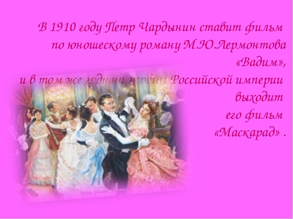 В 1910 году Петр Чардынин ставит фильм по юношескому роману М.Ю.Лермонтова «В...