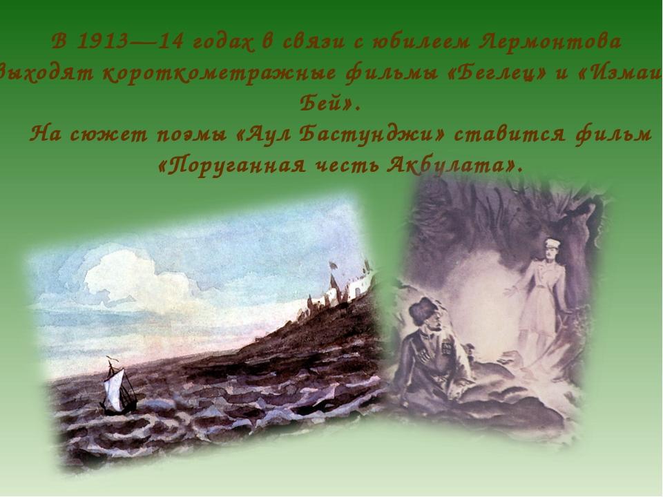 В 1913—14 годах в связи с юбилеем Лермонтова выходят короткометражные фильмы...