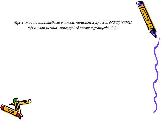 Презентацию подготовила учитель начальных классов МБОУ СОШ №1 г. Чаплыгина Ли...